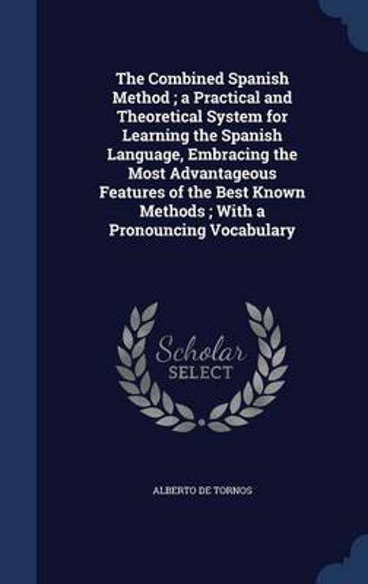 The Combined Spanish Method; A Practical and Theoretical System for Learning the Spanish Language, Embracing the Most Advantageous Features of the Best Known Methods; With a Pronouncing Vocab