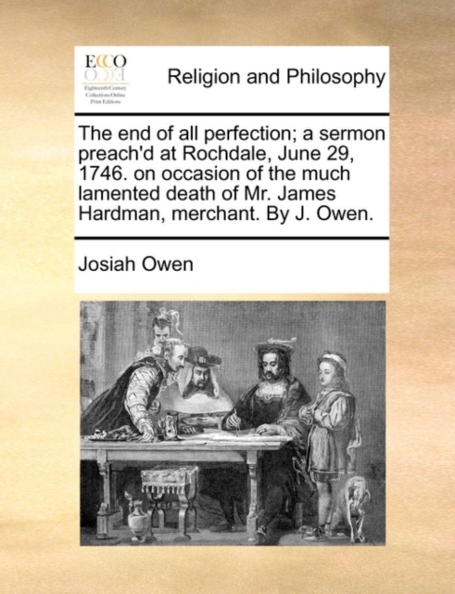 The End of All Perfection; A Sermon Preach'd at Rochdale, June 29, 1746. on Occasion of the Much Lamented Death of Mr. James Hardman, Merchant. by J. Owen.