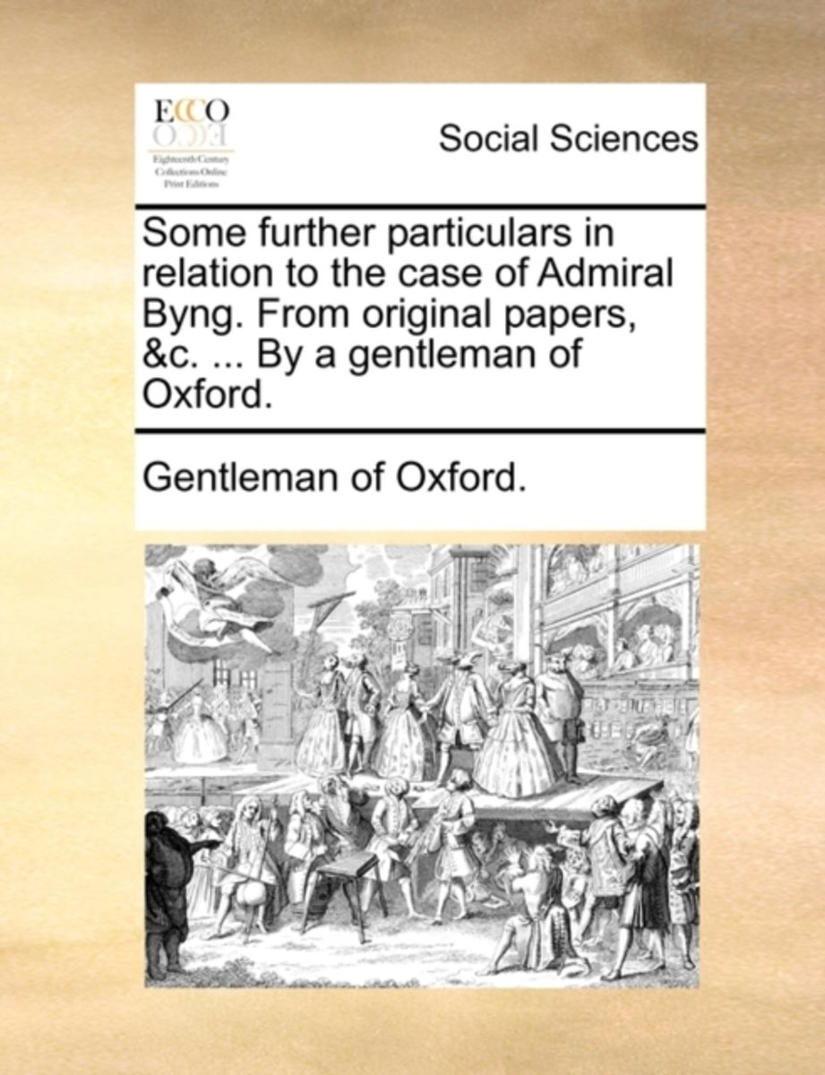 Some Further Particulars in Relation to the Case of Admiral Byng. from Original Papers, &C. ... by a Gentleman of Oxford.