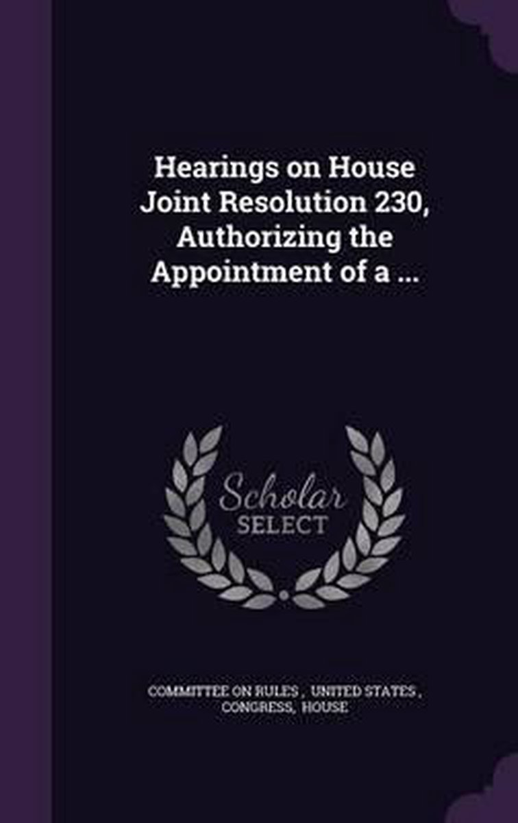Hearings on House Joint Resolution 230, Authorizing the Appointment of a ...
