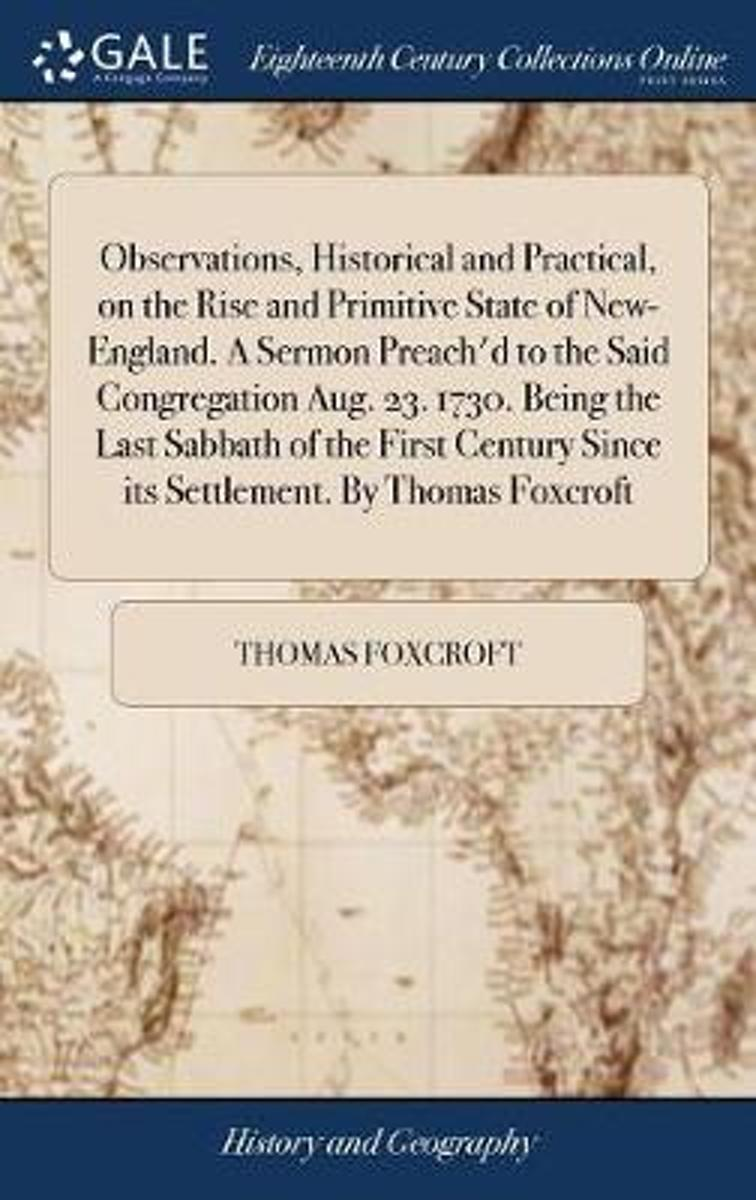 Observations, Historical and Practical, on the Rise and Primitive State of New-England. a Sermon Preach'd to the Said Congregation Aug. 23. 1730. Being the Last Sabbath of the First Century S
