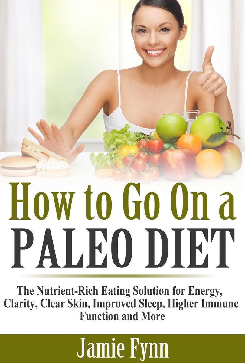 How to Go On a Paleo Diet: The Nutrient-Rich Eating Solution for Energy, Clarity, Clear Skin, Improved Sleep, Higher Immune Function and More