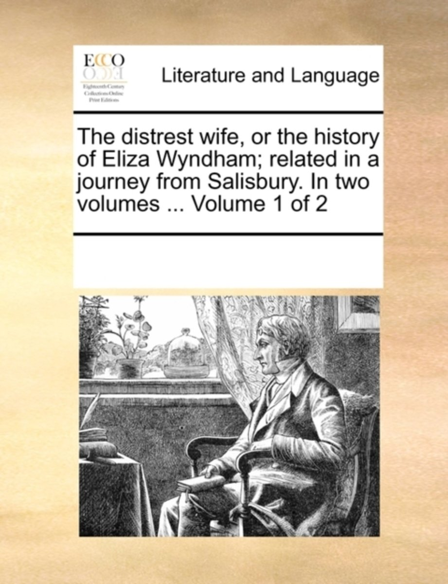 The Distrest Wife, or the History of Eliza Wyndham; Related in a Journey from Salisbury. in Two Volumes ... Volume 1 of 2
