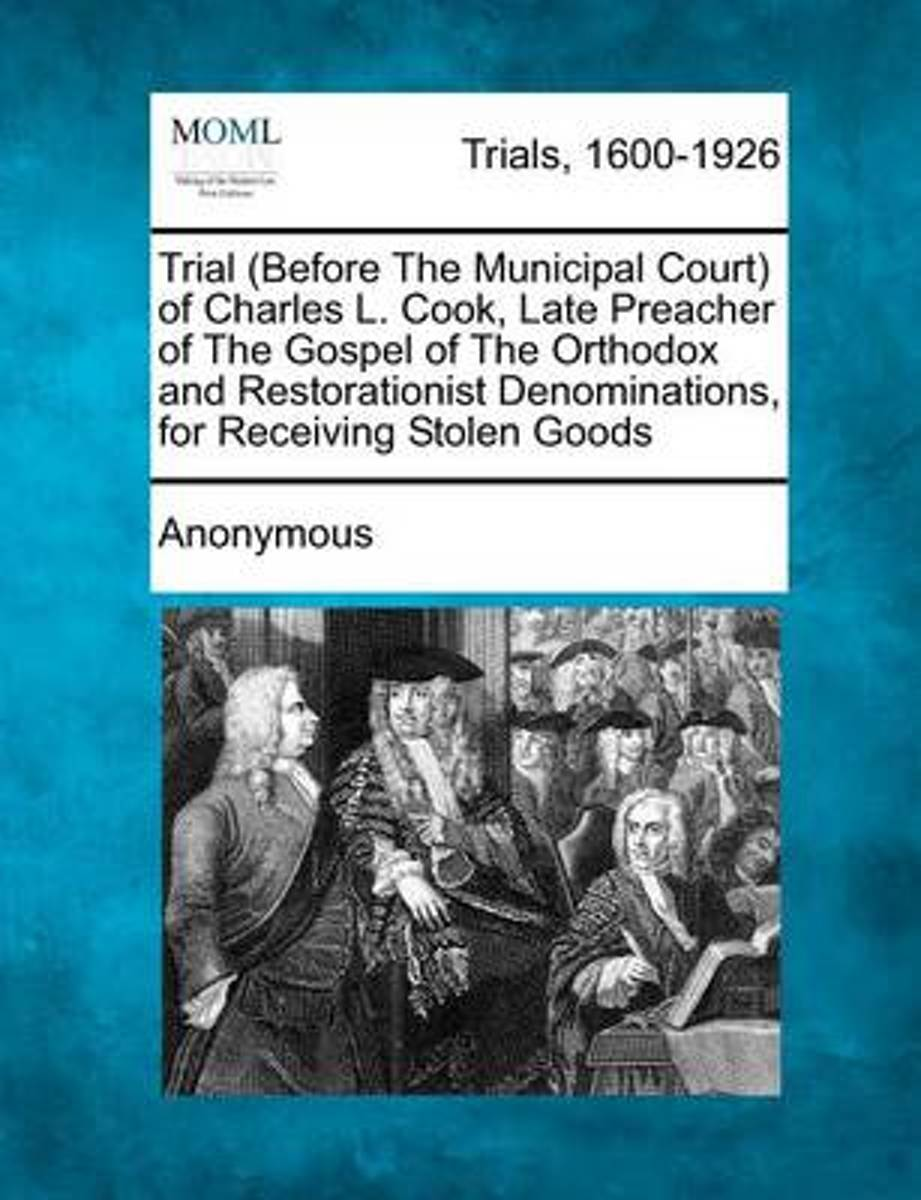 Trial (Before the Municipal Court) of Charles L. Cook, Late Preacher of the Gospel of the Orthodox and Restorationist Denominations, for Receiving Stolen Goods