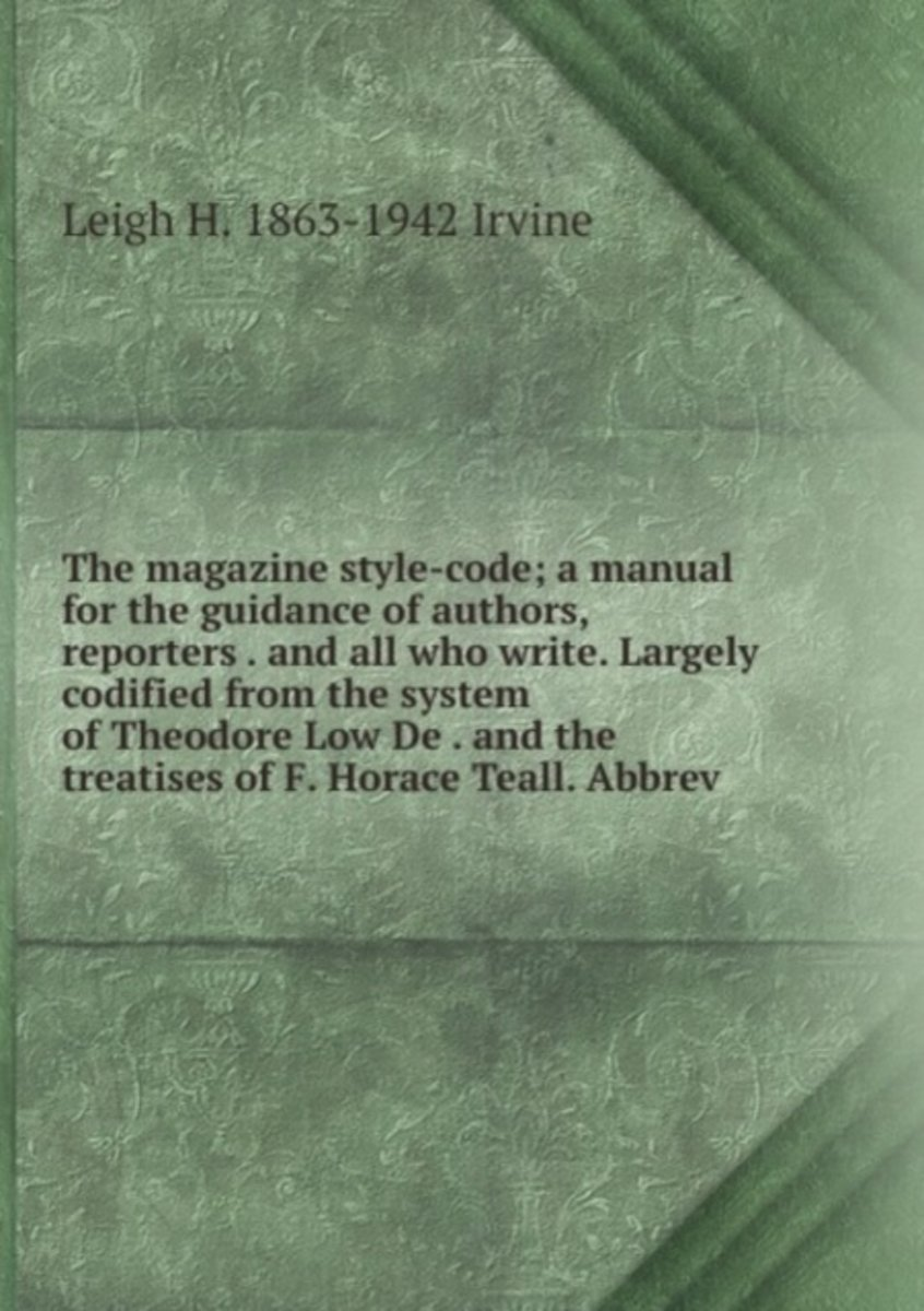 The Magazine Style-Code; a Manual for the Guidance of Authors, Reporters . and All Who Write. Largely Codified from the System of Theodore Low De . and the Treatises of F. Horace Teall. Abbre