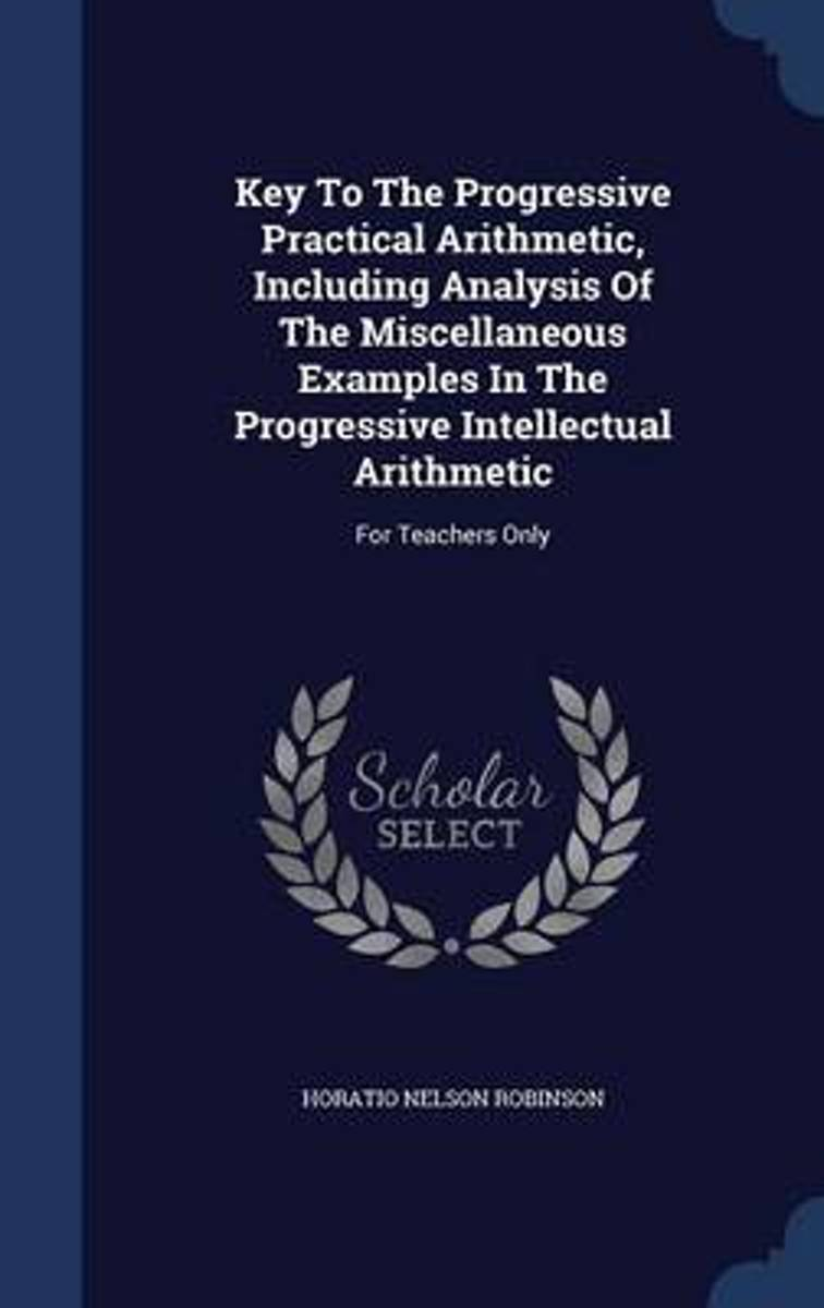 Key to the Progressive Practical Arithmetic, Including Analysis of the Miscellaneous Examples in the Progressive Intellectual Arithmetic
