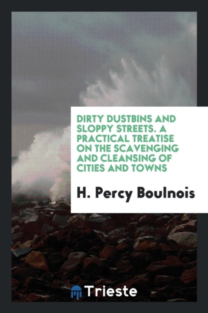 Dirty Dustbins and Sloppy Streets. a Practical Treatise on the Scavenging and Cleansing of Cities and Towns