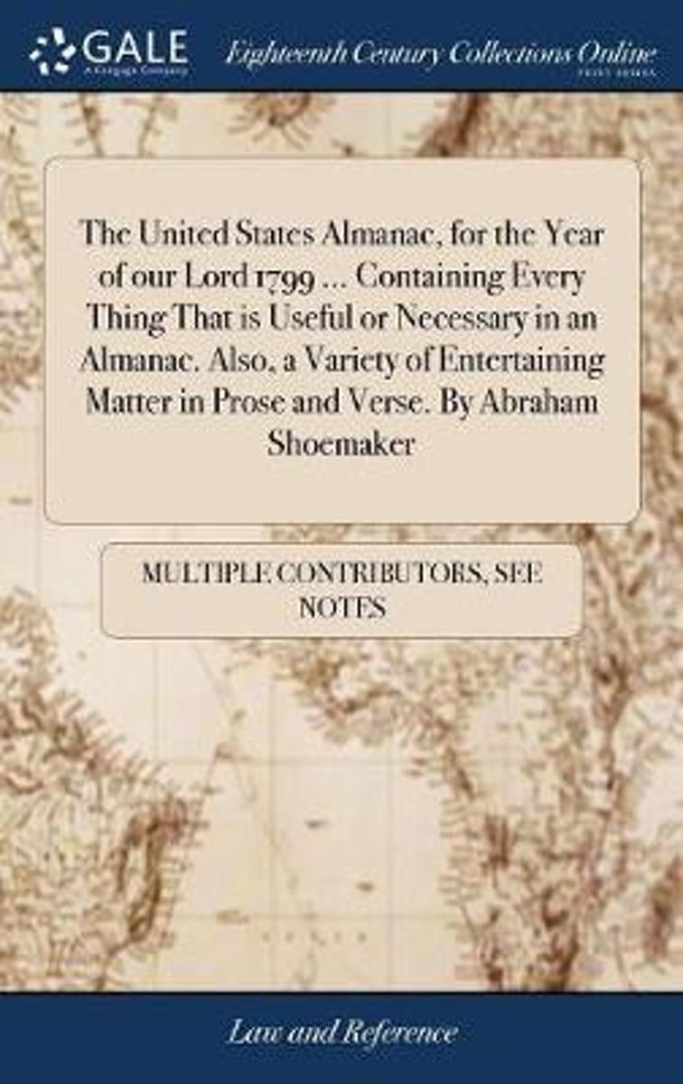 The United States Almanac, for the Year of Our Lord 1799 ... Containing Every Thing That Is Useful or Necessary in an Almanac. Also, a Variety of Entertaining Matter in Prose and Verse. by Ab