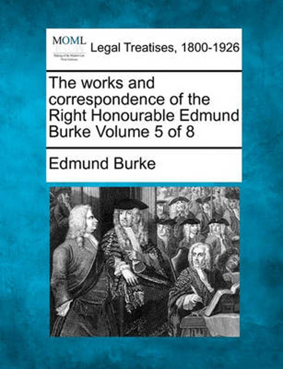 The Works and Correspondence of the Right Honourable Edmund Burke Volume 5 of 8