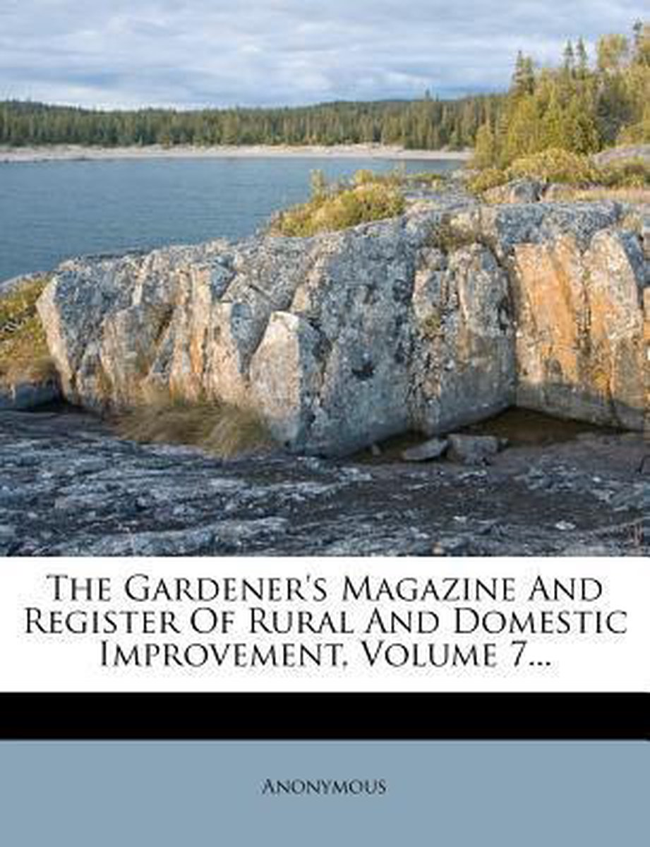The Gardener's Magazine and Register of Rural and Domestic Improvement, Volume 7...