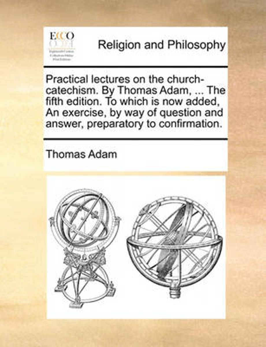 Practical Lectures on the Church-Catechism. by Thomas Adam, ... the Fifth Edition. to Which Is Now Added, an Exercise, by Way of Question and Answer, Preparatory to Confirmation