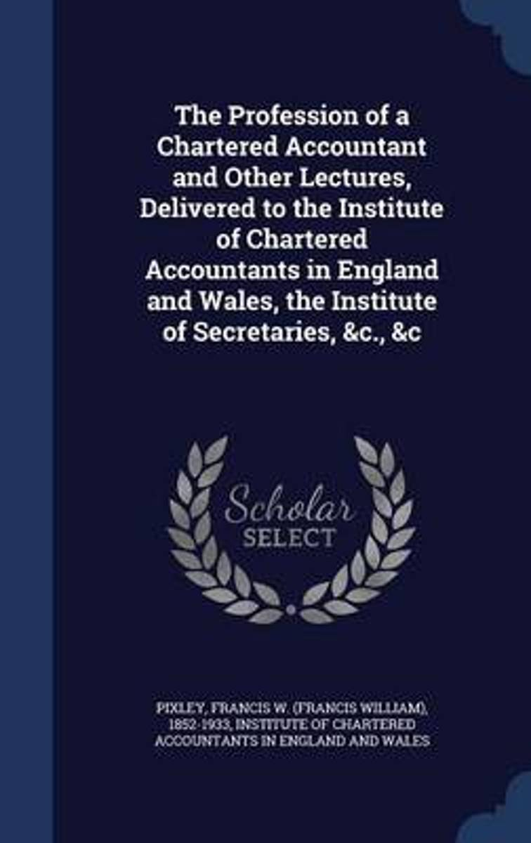 The Profession of a Chartered Accountant and Other Lectures, Delivered to the Institute of Chartered Accountants in England and Wales, the Institute of Secretaries, &C., &C