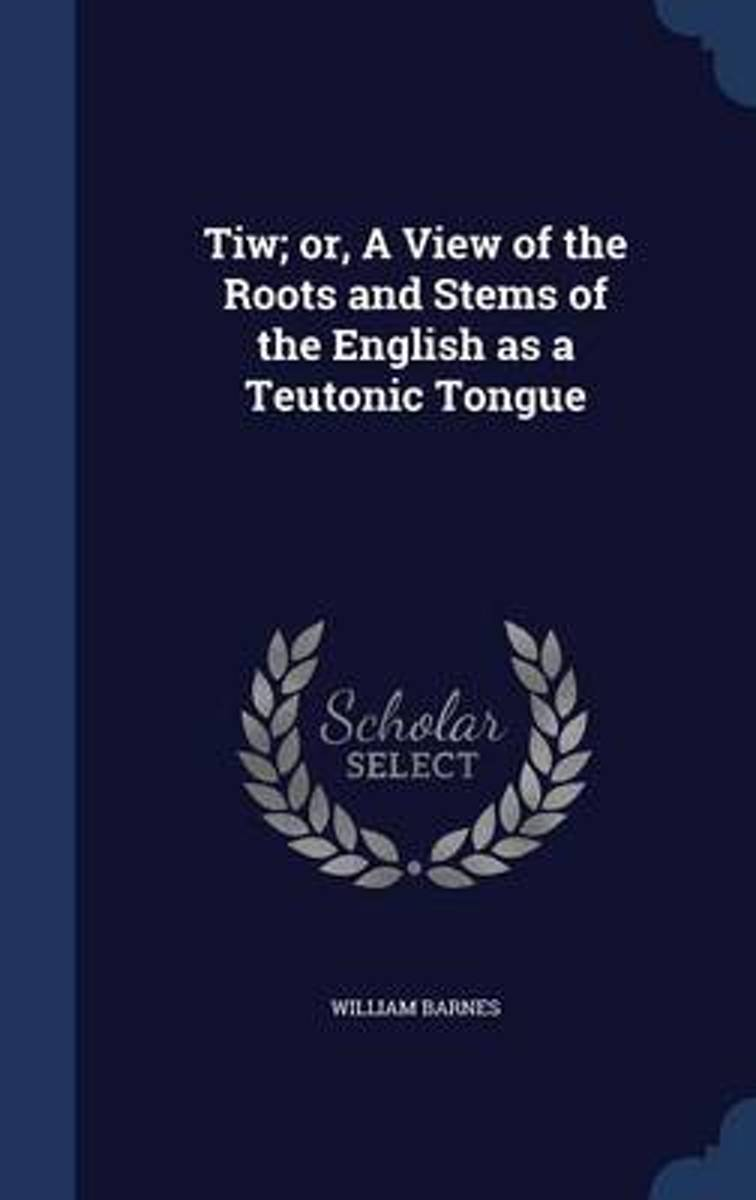 Tiw; Or, a View of the Roots and Stems of the English as a Teutonic Tongue