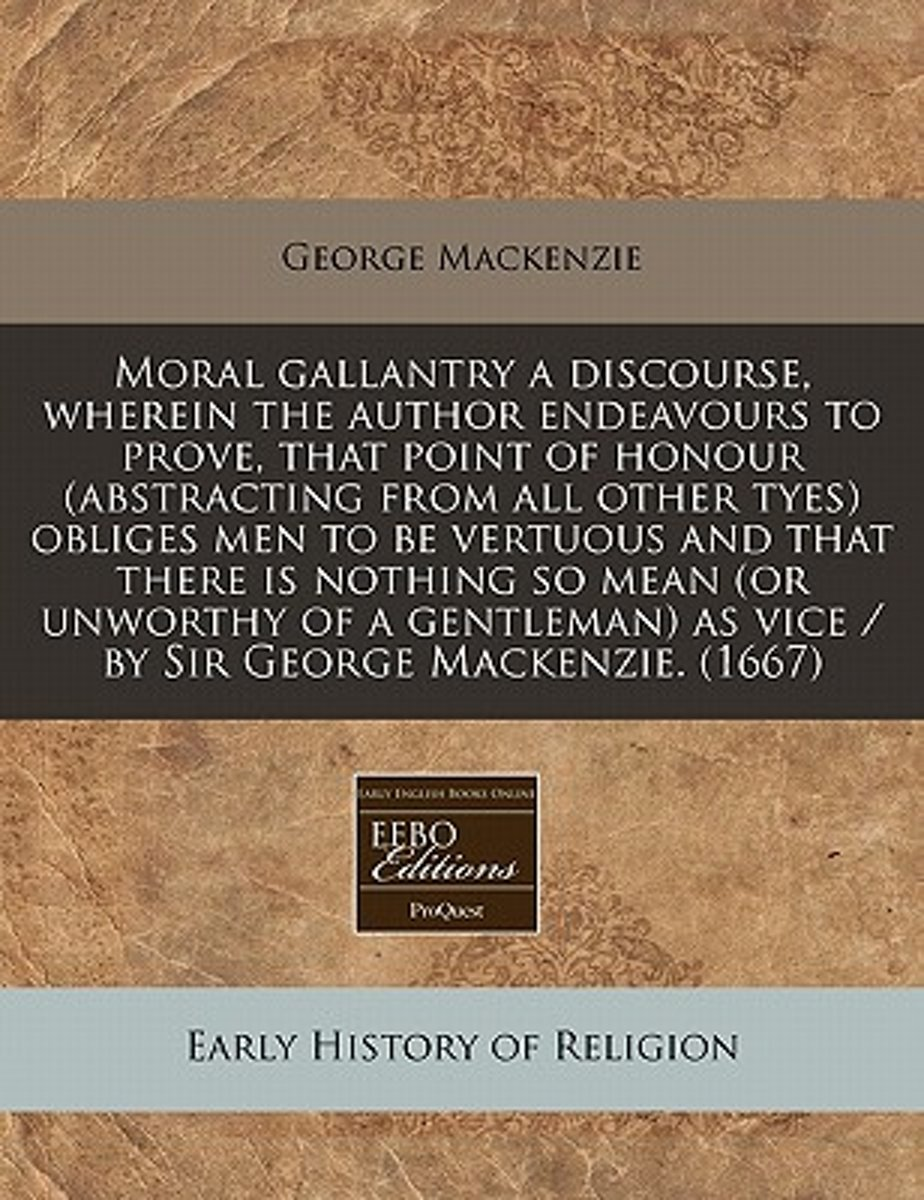 Moral Gallantry a Discourse, Wherein the Author Endeavours to Prove, That Point of Honour (Abstracting from All Other Tyes) Obliges Men to Be Vertuous and That There Is Nothing So Mean (or Un