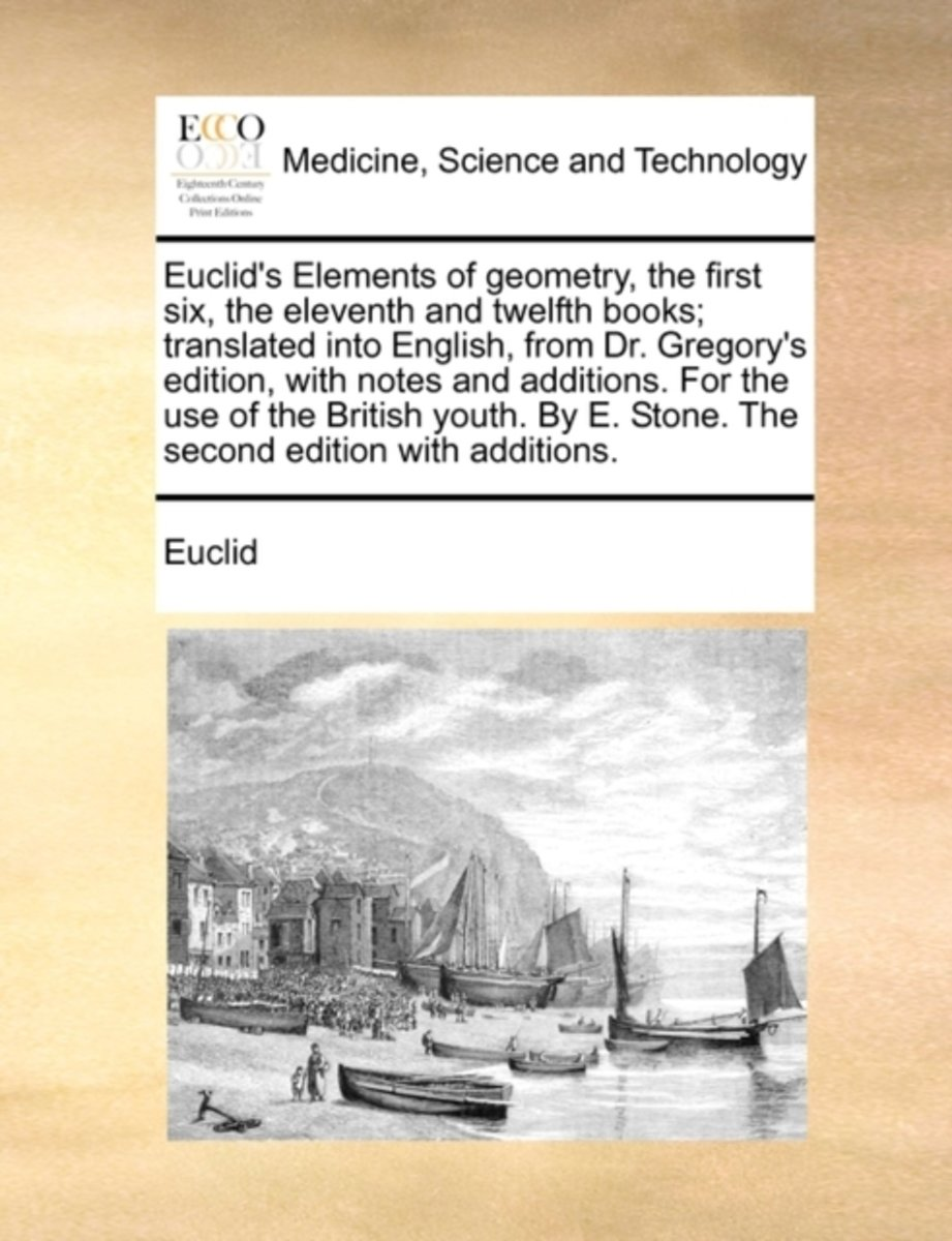 Euclid's Elements of Geometry, the First Six, the Eleventh and Twelfth Books; Translated Into English, from Dr. Gregory's Edition, with Notes and Additions. for the Use of the British Youth.