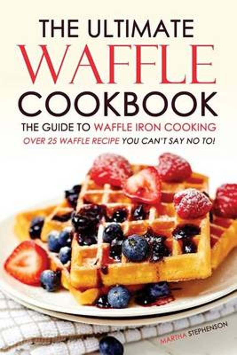 The Ultimate Waffle Cookbook - The Guide to Waffle Iron Cooking