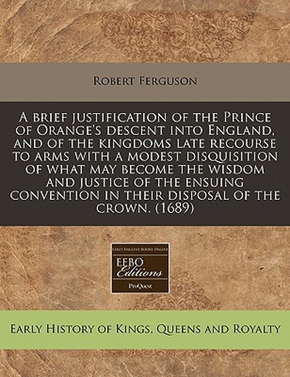A Brief Justification of the Prince of Orange's Descent Into England, and of the Kingdoms Late Recourse to Arms with a Modest Disquisition of What May Become the Wisdom and Justice of the Ens