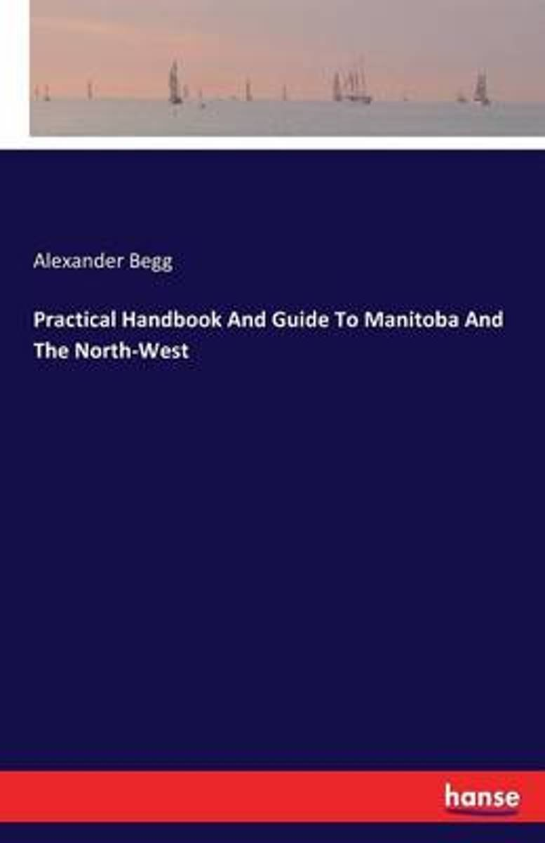 Practical Handbook and Guide to Manitoba and the North-West
