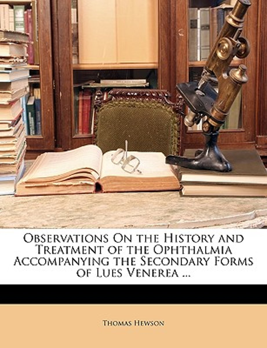 Observations on the History and Treatment of the Ophthalmia Accompanying the Secondary Forms of Lues Venerea ...