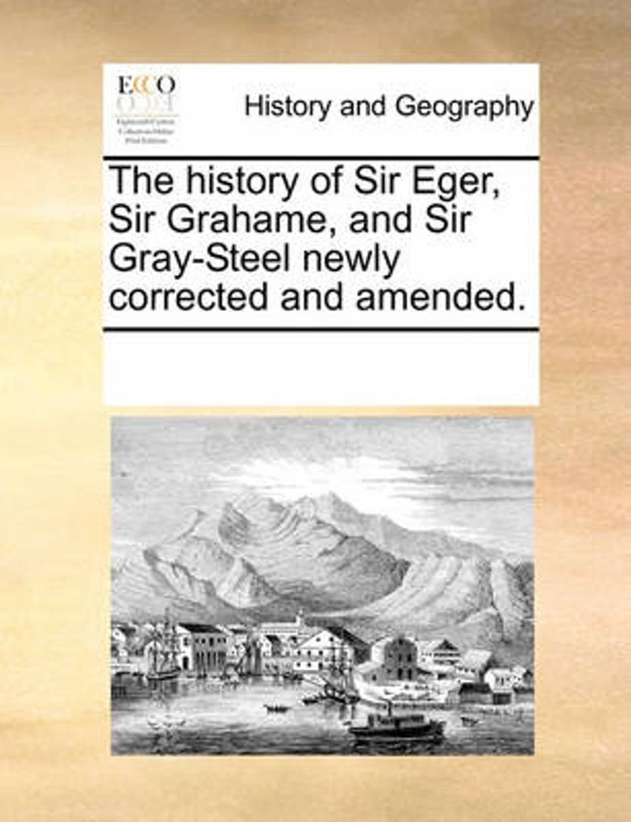 The History of Sir Eger, Sir Grahame, and Sir Gray-Steel Newly Corrected and Amended.