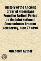 History Of The Ancient Order Of Hibernians From The Earliest Period To The Joint National Convention At Trenton, New Jersey, June 27, 1898,