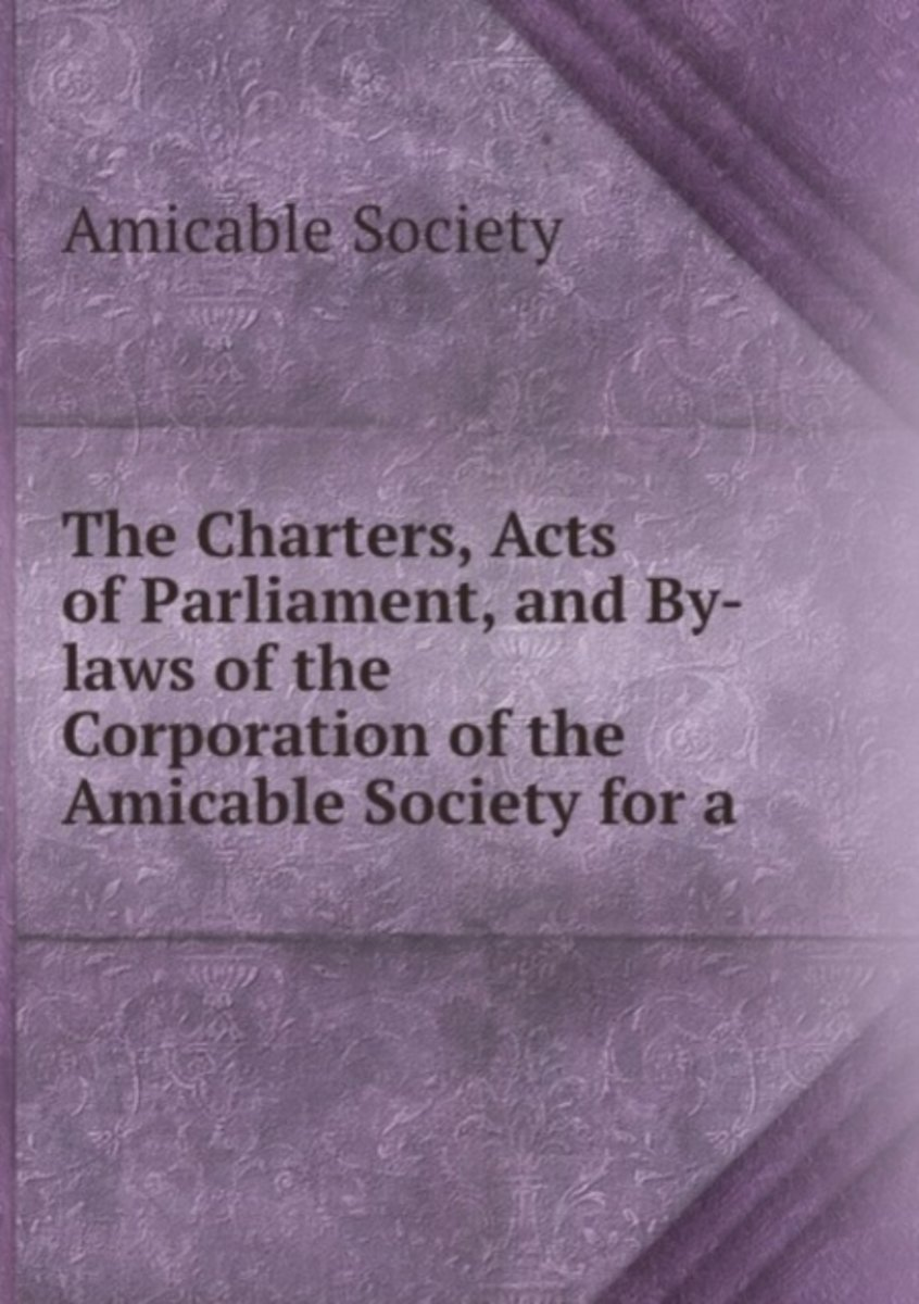 The Charters, Acts of Parliament, and By-Laws of the Corporation of the Amicable Society for a .