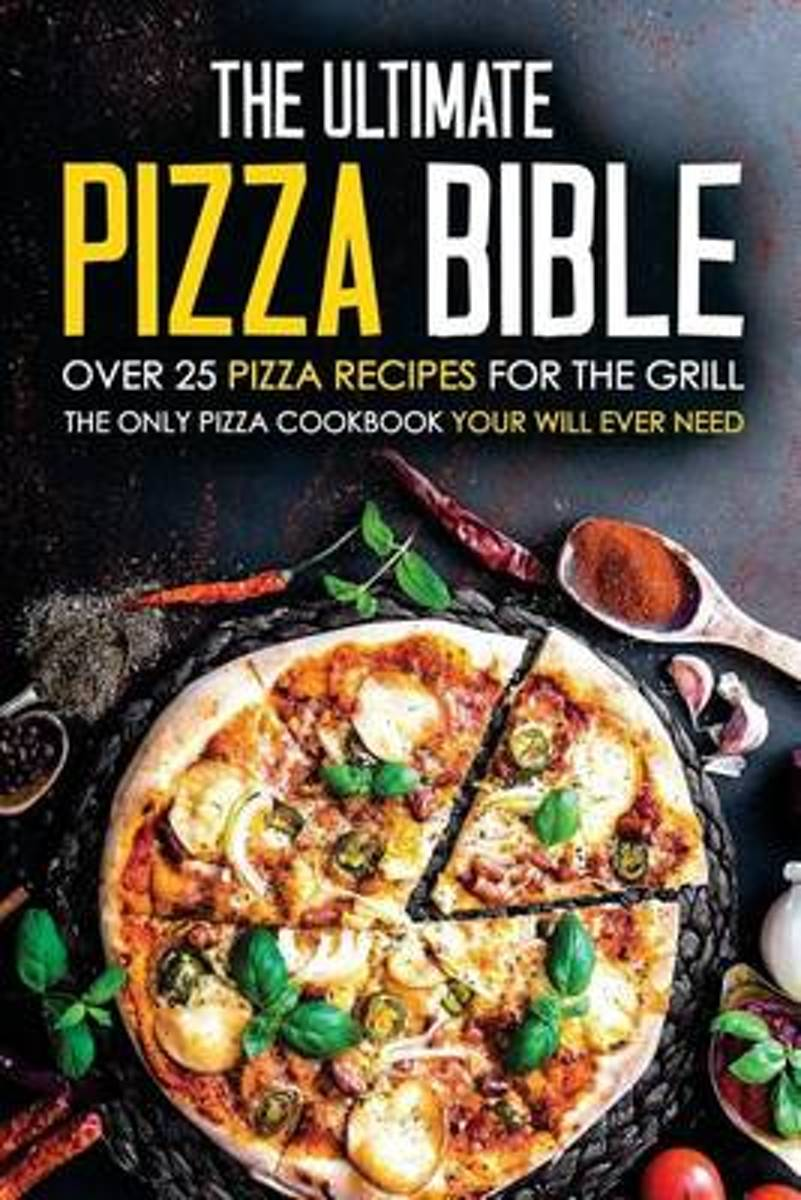 The Ultimate Pizza Bible - Over 25 Pizza Recipes for the Grill