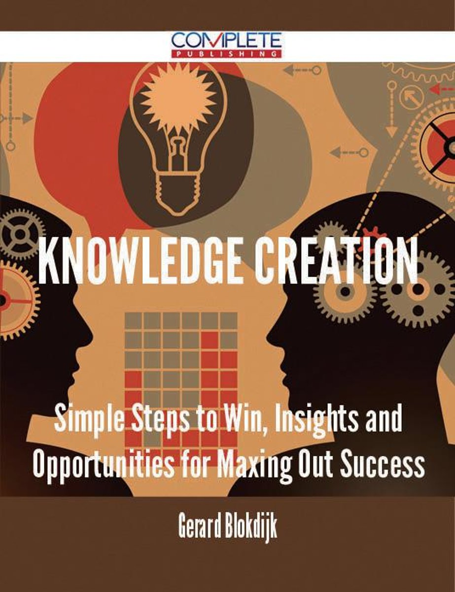 Knowledge Creation - Simple Steps to Win, Insights and Opportunities for Maxing Out Success