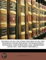 Reports Of All The Cases Decided By All The Superior Courts Relating To Magistrates, Municipal, And Parochial Law