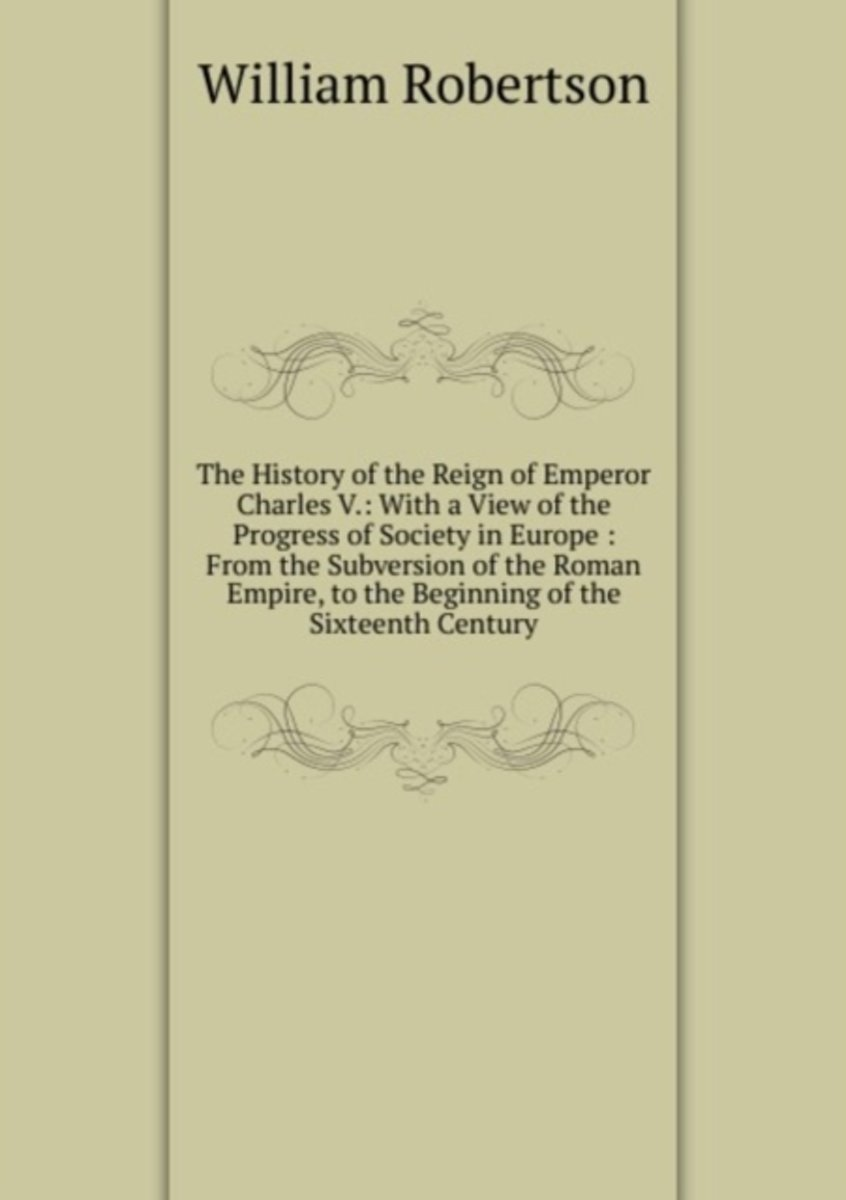 The History of the Reign of Emperor Charles V.: with a View of the Progress of Society in Europe : from the Subversion of the Roman Empire, to the Beginning of the Sixteenth Century