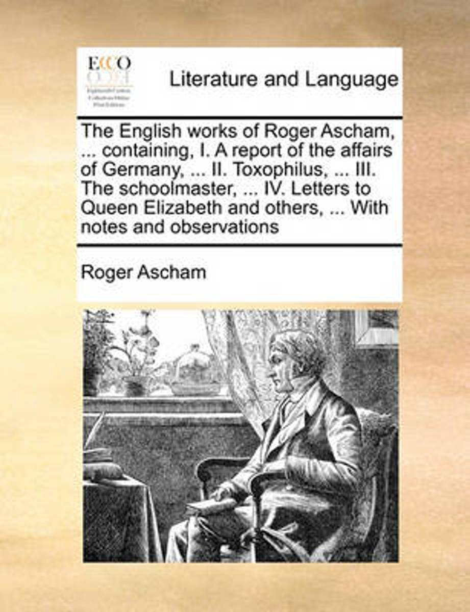 The English Works of Roger Ascham, ... Containing, I. a Report of the Affairs of Germany, ... II. Toxophilus, ... III. the Schoolmaster, ... IV. Letters to Queen Elizabeth and Others, ... wit