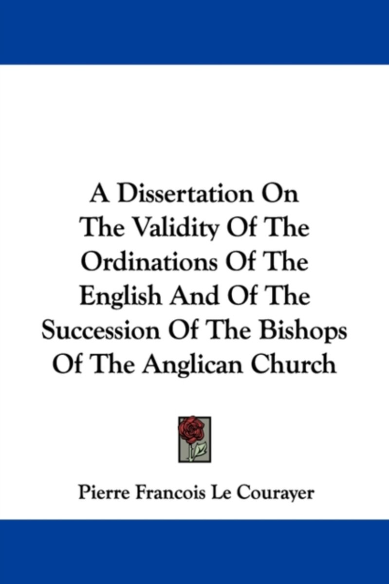A Dissertation on the Validity of the Ordinations of the English and of the Succession of the Bishops of the Anglican Church