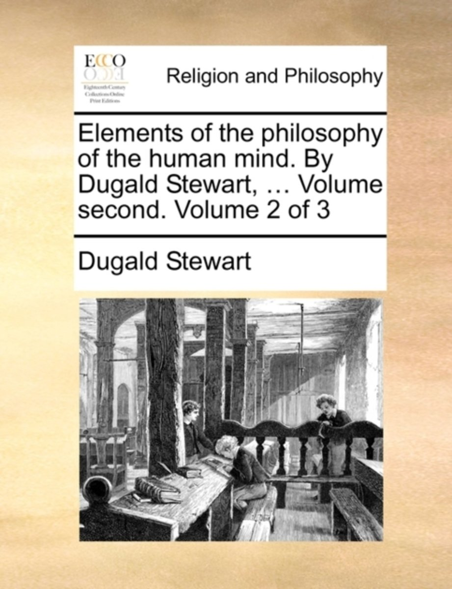 Elements of the Philosophy of the Human Mind. by Dugald Stewart, ... Volume Second. Volume 2 of 3