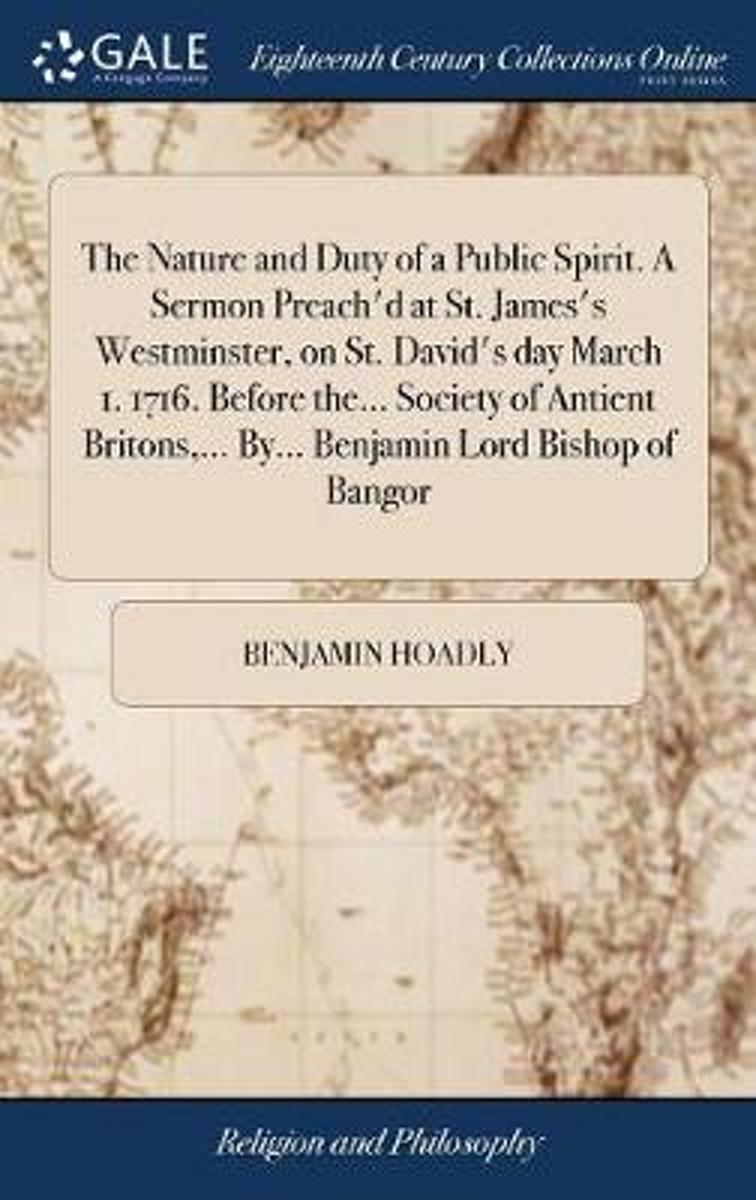 The Nature and Duty of a Public Spirit. a Sermon Preach'd at St. James's Westminster, on St. David's Day March 1. 1716. Before The... Society of Antient Britons, ... By... Benjamin Lord Bisho