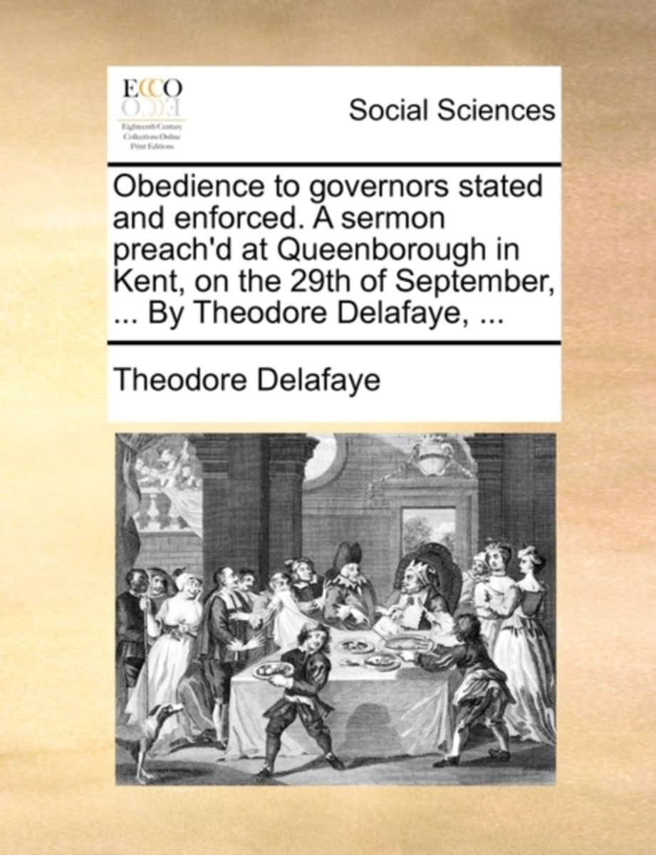 Obedience to Governors Stated and Enforced. a Sermon Preach'd at Queenborough in Kent, on the 29th of September, ... by Theodore Delafaye, ...