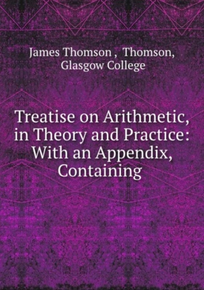 Treatise on Arithmetic, in Theory and Practice: with an Appendix, Containing .