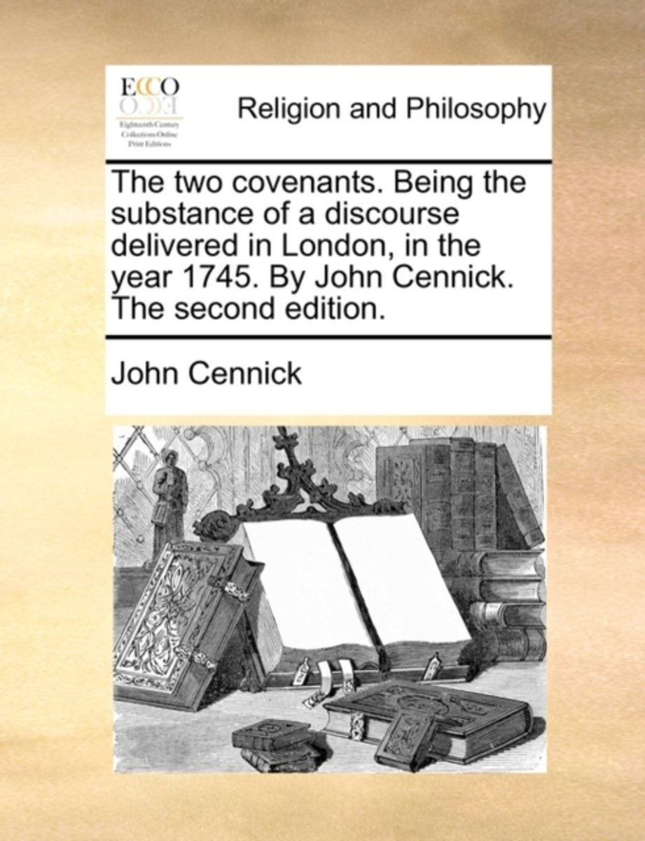 The Two Covenants. Being the Substance of a Discourse Delivered in London, in the Year 1745. by John Cennick. the Second Edition