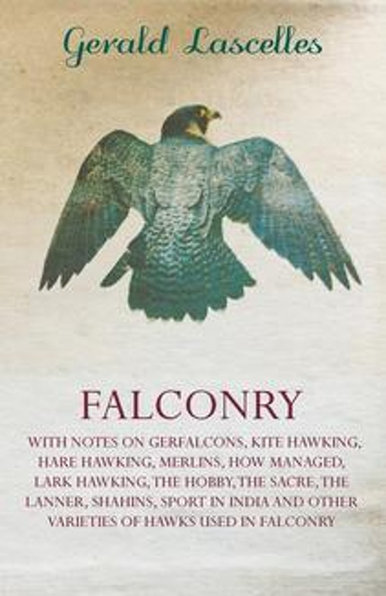 Falconry - With Notes on Gerfalcons, Kite Hawking, Hare Hawking, Merlins, How Managed, Lark Hawking, the Hobby, the Sacre, the Lanner, Shahins, Sport