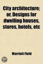 City Architecture; Or, Designs For Dwelling Houses, Stores, Hotels, Etc