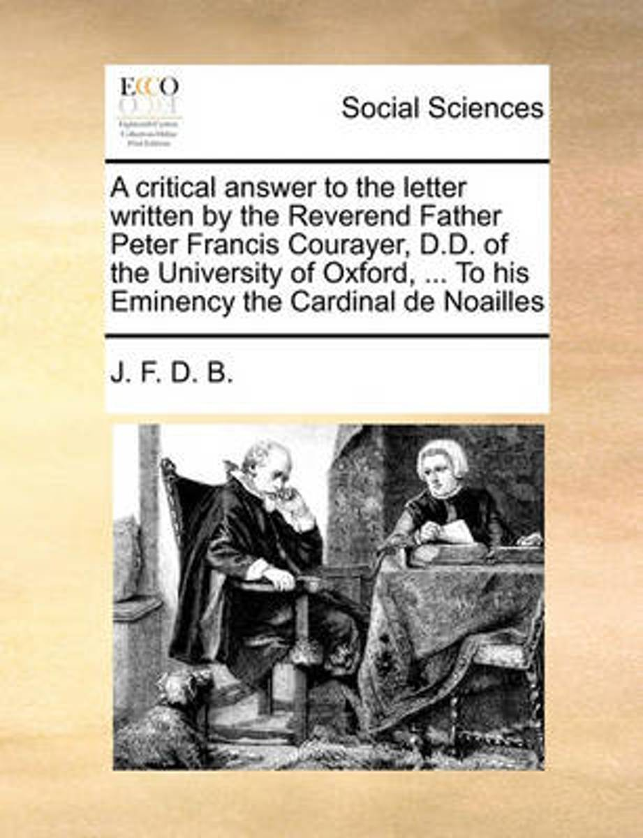A Critical Answer to the Letter Written by the Reverend Father Peter Francis Courayer, D.D. of the University of Oxford, ... to His Eminency the Cardinal de Noailles