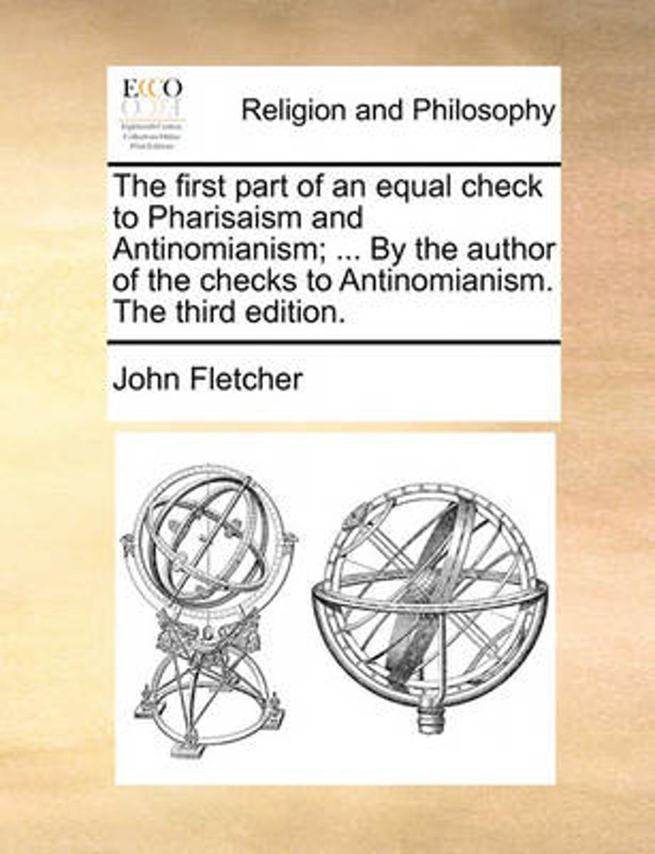The First Part of an Equal Check to Pharisaism and Antinomianism; ... by the Author of the Checks to Antinomianism. the Third Edition