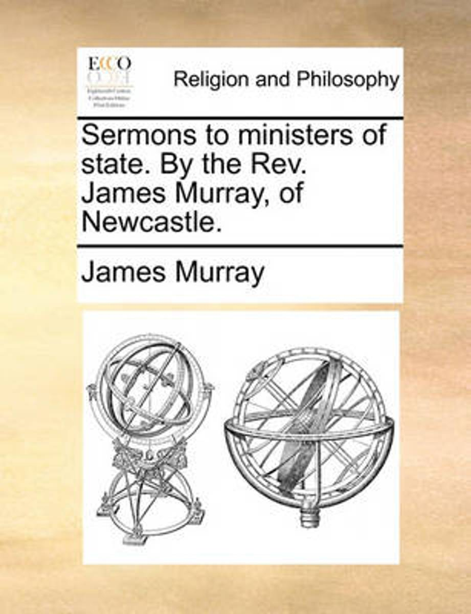 Sermons to Ministers of State. by the REV. James Murray, of Newcastle.