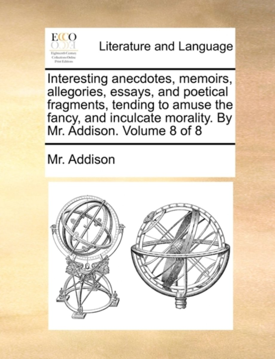 Interesting Anecdotes, Memoirs, Allegories, Essays, and Poetical Fragments, Tending to Amuse the Fancy, and Inculcate Morality. by Mr. Addison. Volume 8 of 8