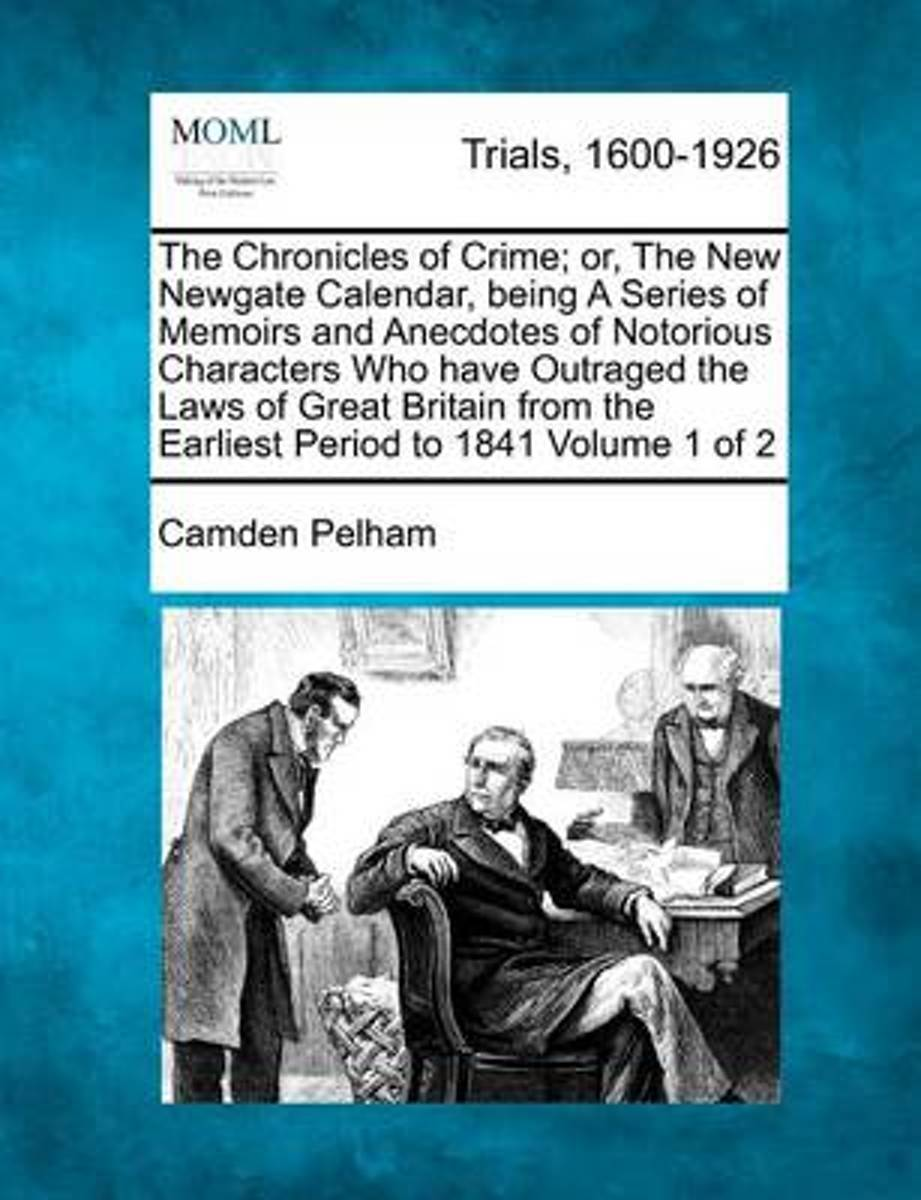 The Chronicles of Crime; Or, the New Newgate Calendar, Being a Series of Memoirs and Anecdotes of Notorious Characters Who Have Outraged the Laws of Great Britain from the Earliest Period to