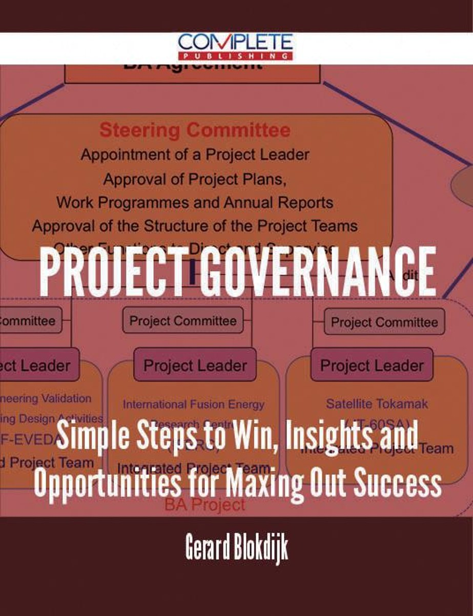 Project Governance - Simple Steps to Win, Insights and Opportunities for Maxing Out Success