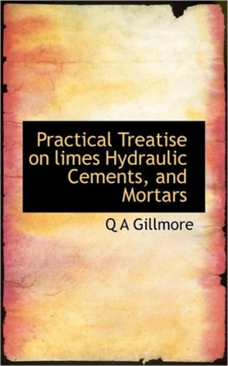 Practical Treatise on Limes Hydraulic Cements, and Mortars