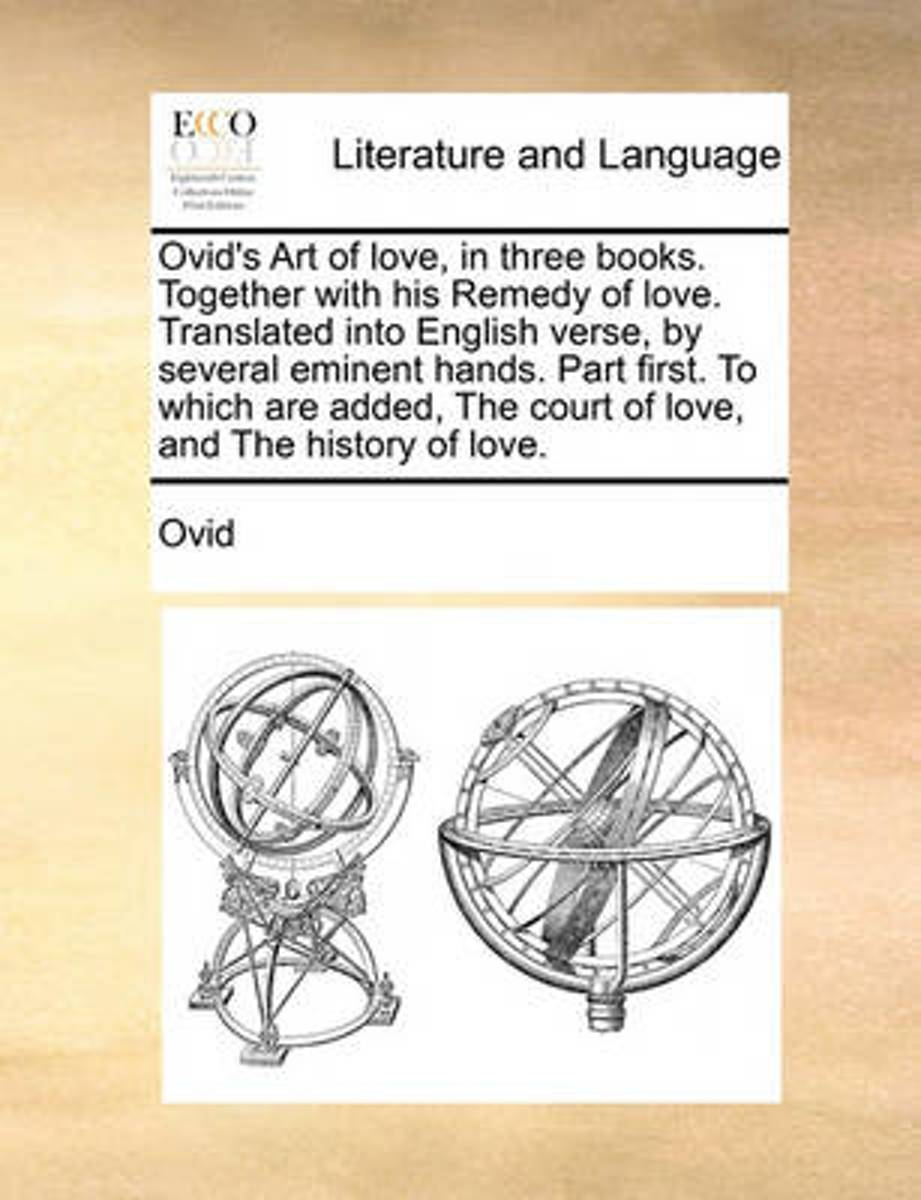 Ovid's Art of Love, in Three Books. Together with His Remedy of Love. Translated Into English Verse, by Several Eminent Hands. Part First. to Which Are Added, the Court of Love. and the Histo