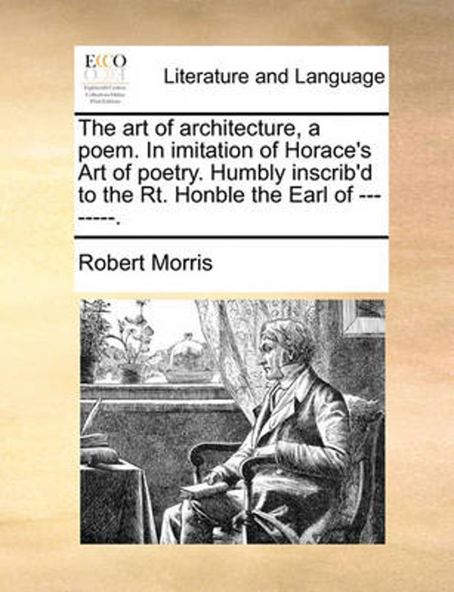 The Art of Architecture, a Poem. in Imitation of Horace's Art of Poetry. Humbly Inscrib'd to the Rt. Honble the Earl of --------