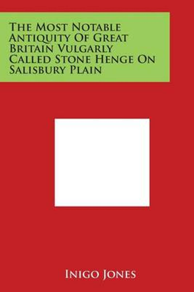 The Most Notable Antiquity of Great Britain Vulgarly Called Stone Henge on Salisbury Plain