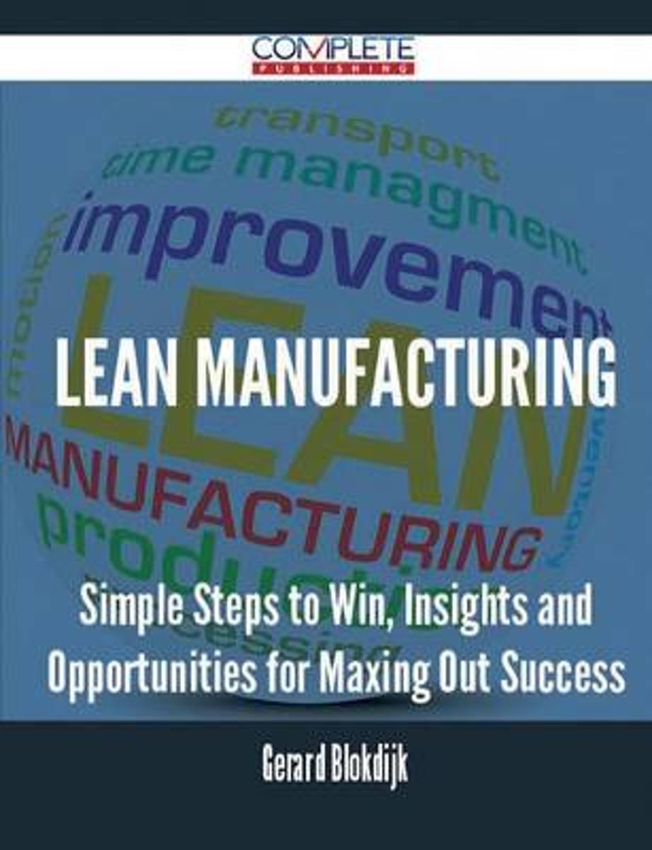Lean Manufacturing - Simple Steps to Win, Insights and Opportunities for Maxing Out Success